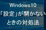 Windows10の「設定」が開かないときの対処法
