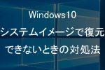 【Windows10】システムイメージで復元ができないときの対処法