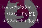 Firefoxのブックマーク・パスワードなどをエクスポートする方法